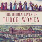 The Hidden Lives of Tudor Women
